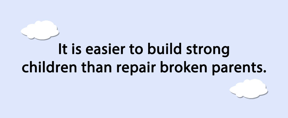 It is easier to build strong children than repair broken parents